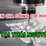 Nhận Gia Công Cơ Khí Chính Xác CNC Tại Thái Nguyên Chất Lượng Giá Rẻ